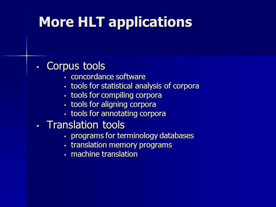 More HLT applications Corpus tools Corpus tools concordance software concordance software tools for statistical analysis of corpora tools for statistical analysis of corpora tools for compiling corpora tools for compiling corpora tools for aligning corpora tools for aligning corpora tools for annotating corpora tools for annotating corpora Translation tools Translation tools programs for terminology databases programs for terminology databases translation memory programs translation memory programs machine translation machine translation