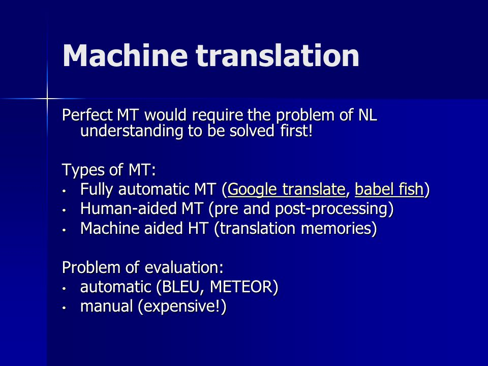 Machine translation Perfect MT would require the problem of NL understanding to be solved first.