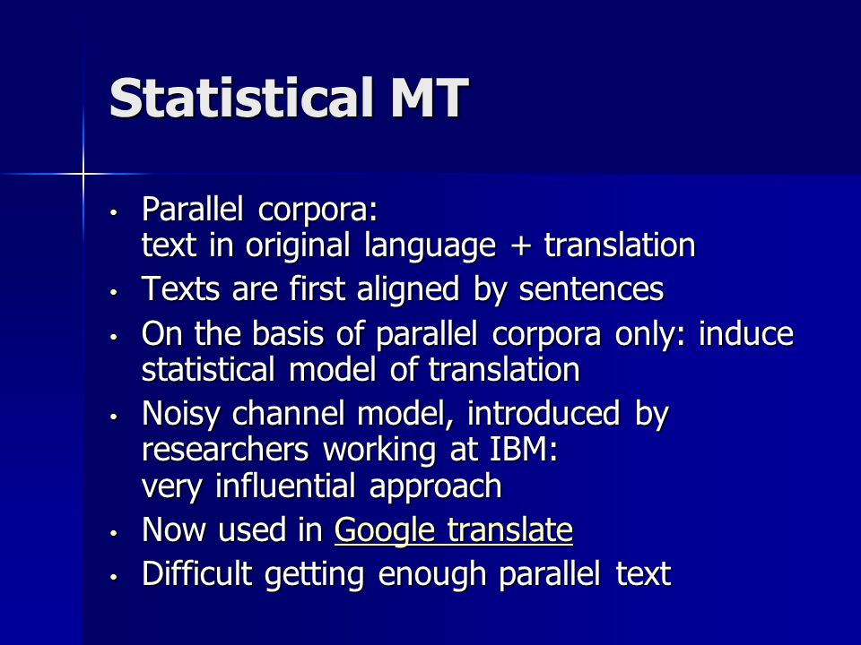 Statistical MT Parallel corpora: text in original language + translation Parallel corpora: text in original language + translation Texts are first aligned by sentences Texts are first aligned by sentences On the basis of parallel corpora only: induce statistical model of translation On the basis of parallel corpora only: induce statistical model of translation Noisy channel model, introduced by researchers working at IBM: very influential approach Noisy channel model, introduced by researchers working at IBM: very influential approach Now used in Google translate Now used in Google translateGoogle translateGoogle translate Difficult getting enough parallel text Difficult getting enough parallel text