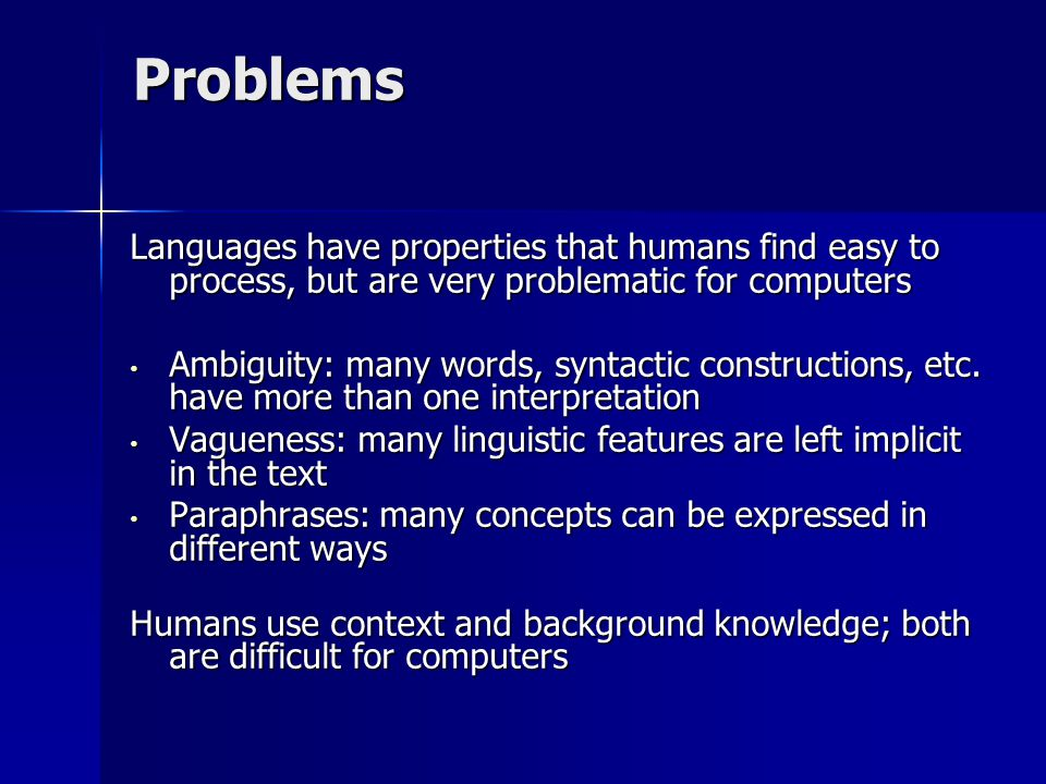 Problems Languages have properties that humans find easy to process, but are very problematic for computers Ambiguity: many words, syntactic constructions, etc.