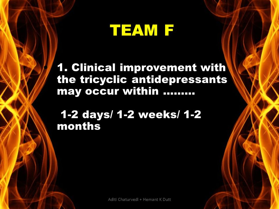1. Clinical improvement with the tricyclic antidepressants may occur within ……… 1-2 days/ 1-2 weeks/ 1-2 months TEAM F Aditi Chaturvedi + Hemant K Dut