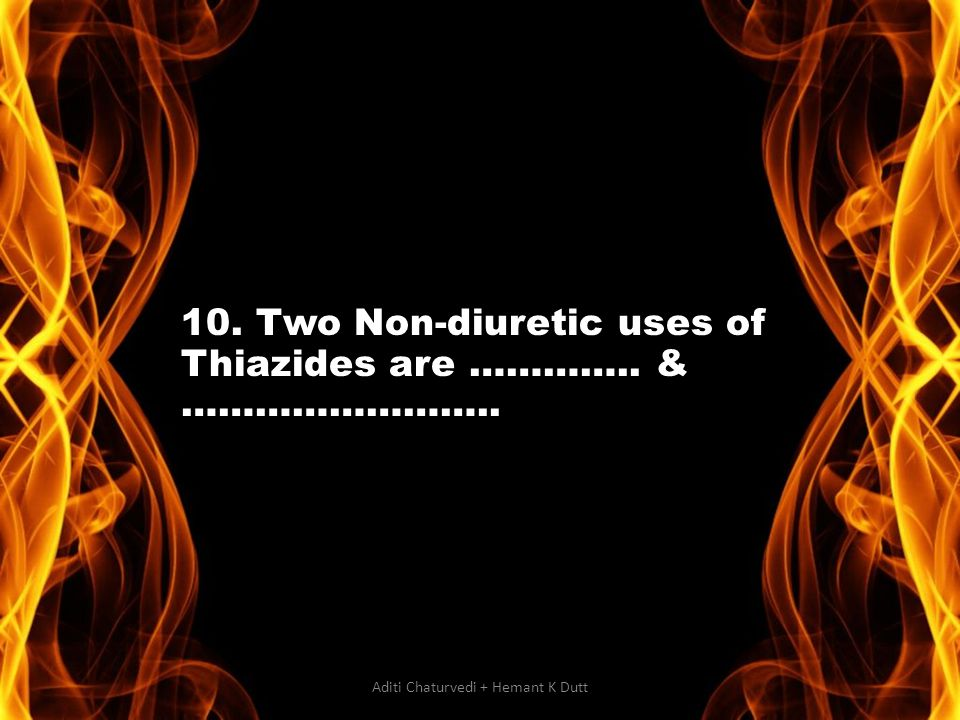 10. Two Non-diuretic uses of Thiazides are ………….. & …………………….. Aditi Chaturvedi + Hemant K Dutt