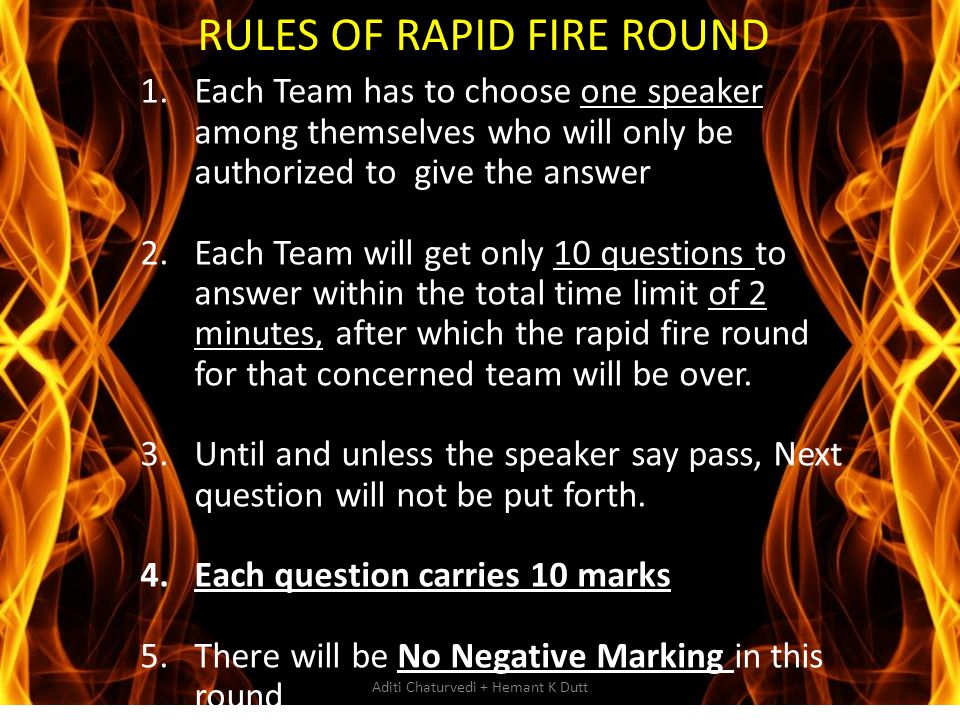 RULES OF RAPID FIRE ROUND 1.Each Team has to choose one speaker among themselves who will only be authorized to give the answer 2.Each Team will get o
