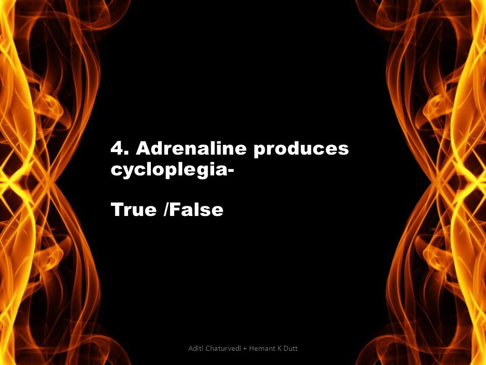4. Adrenaline produces cycloplegia- True /False Aditi Chaturvedi + Hemant K Dutt