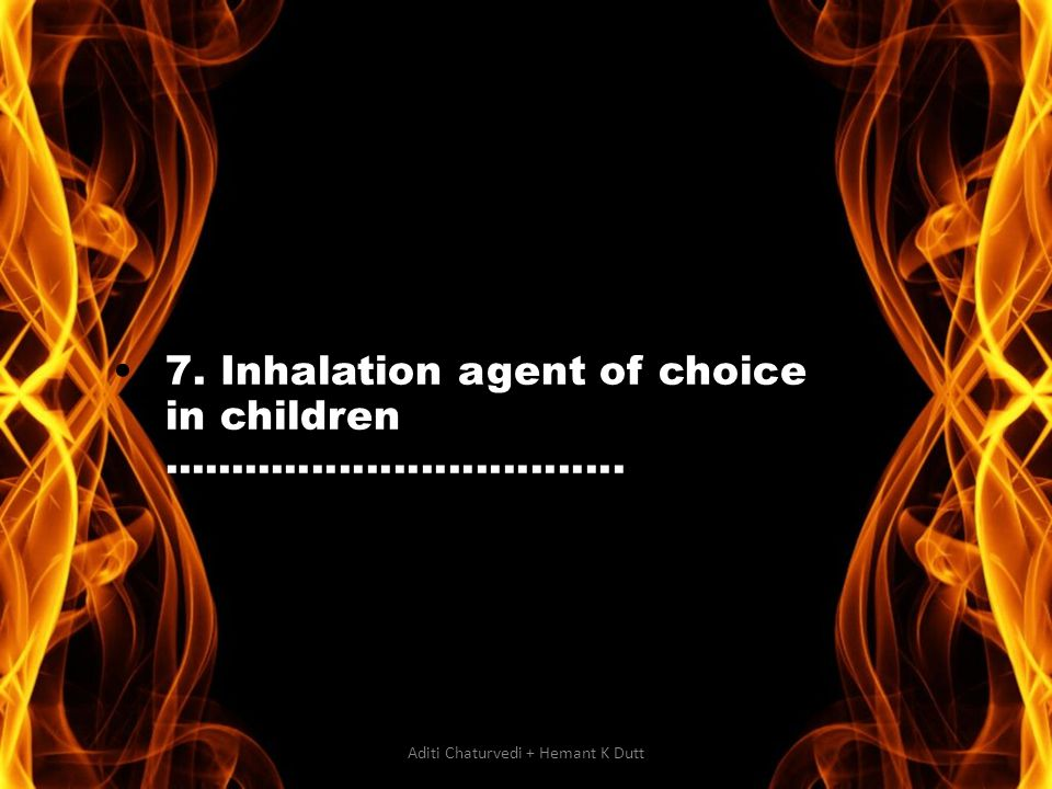 7. Inhalation agent of choice in children.................................. Aditi Chaturvedi + Hemant K Dutt