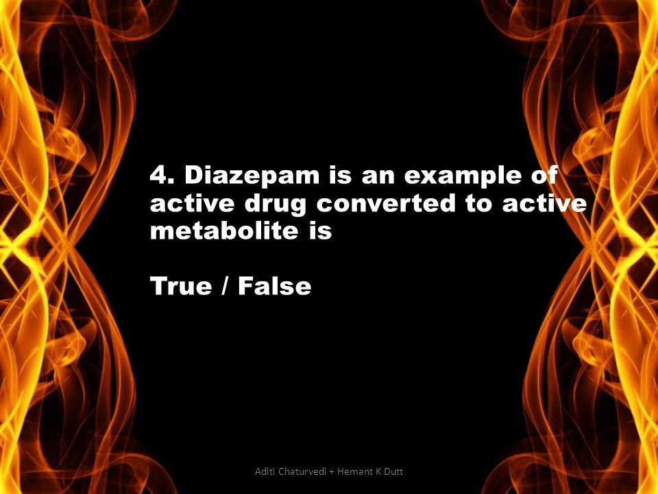 4. Diazepam is an example of active drug converted to active metabolite is True / False Aditi Chaturvedi + Hemant K Dutt