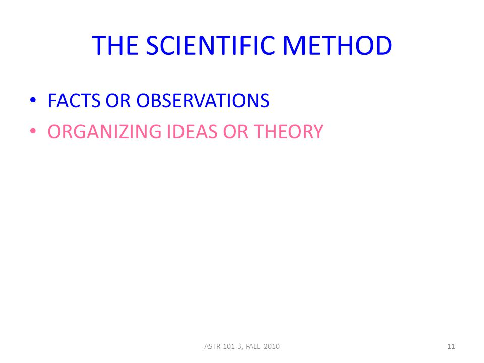 ASTR 101-3, FALL 201011 THE SCIENTIFIC METHOD FACTS OR OBSERVATIONS ORGANIZING IDEAS OR THEORY