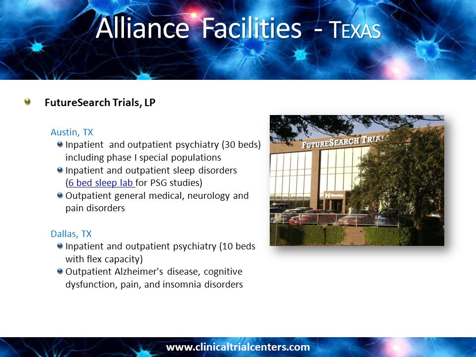 www.clinicaltrialcenters.com Alliance Facilities - T EXAS FutureSearch Trials, LP Austin, TX Inpatient and outpatient psychiatry (30 beds) including phase I special populations Inpatient and outpatient sleep disorders (6 bed sleep lab for PSG studies)6 bed sleep lab Outpatient general medical, neurology and pain disorders Dallas, TX Inpatient and outpatient psychiatry (10 beds with flex capacity) Outpatient Alzheimer s disease, cognitive dysfunction, pain, and insomnia disorders