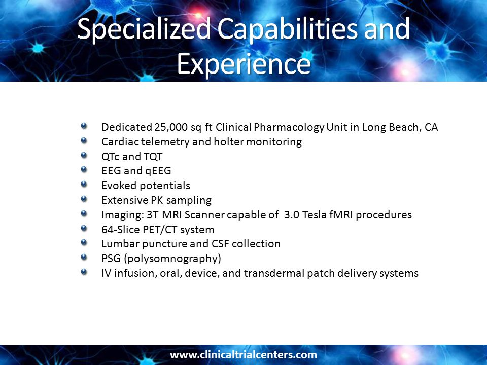 www.clinicaltrialcenters.com Specialized Capabilities and Experience Dedicated 25,000 sq ft Clinical Pharmacology Unit in Long Beach, CA Cardiac telemetry and holter monitoring QTc and TQT EEG and qEEG Evoked potentials Extensive PK sampling Imaging: 3T MRI Scanner capable of 3.0 Tesla fMRI procedures 64-Slice PET/CT system Lumbar puncture and CSF collection PSG (polysomnography) IV infusion, oral, device, and transdermal patch delivery systems