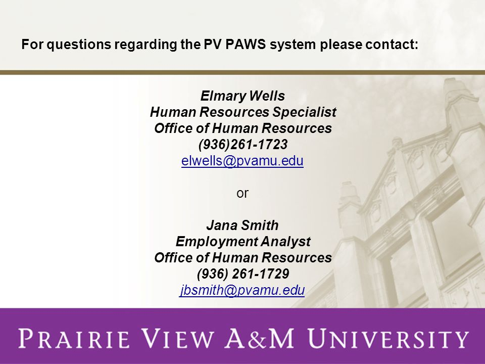 For questions regarding the PV PAWS system please contact: Elmary Wells Human Resources Specialist Office of Human Resources (936)261-1723 elwells@pvamu.edu or Jana Smith Employment Analyst Office of Human Resources (936) 261-1729 jbsmith@pvamu.edu