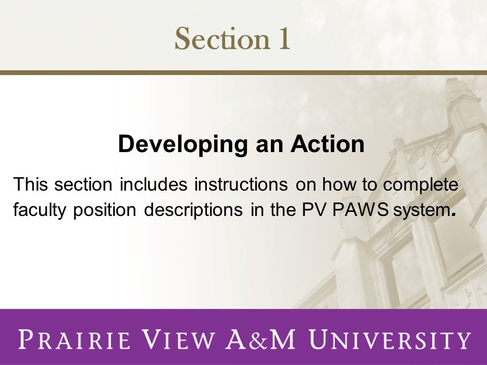 Section 1 Developing an Action This section includes instructions on how to complete faculty position descriptions in the PV PAWS system.