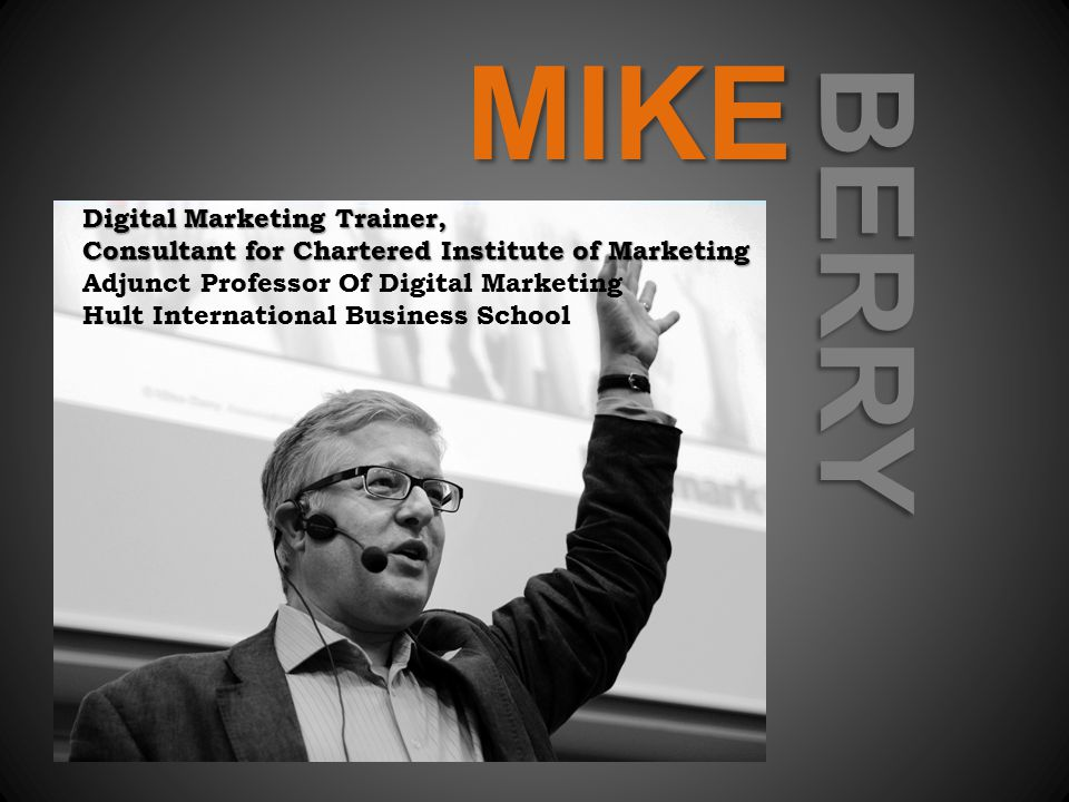MIKE BERRY Digital Marketing Trainer, Consultant for Chartered Institute of Marketing Consultant for Chartered Institute of Marketing Adjunct Professor Of Digital Marketing Hult International Business School