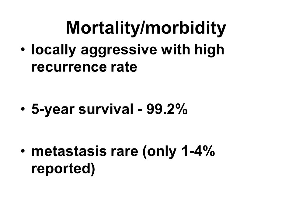 locally aggressive with high recurrence rate 5-year survival - 99.2% metastasis rare (only 1-4% reported) Mortality/morbidity