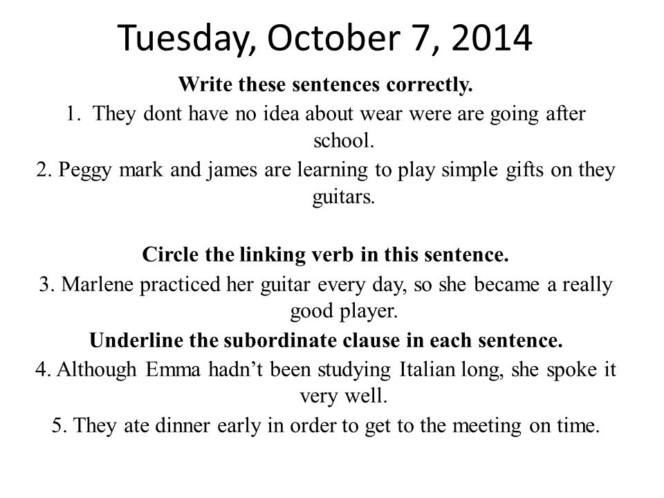 Tuesday, October 7, 2014 Write these sentences correctly. 1. They dont have no idea about wear were are going after school. 2. Peggy mark and james ar