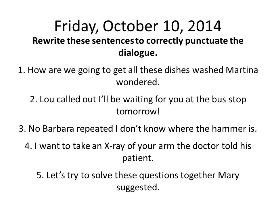 Friday, October 10, 2014 Rewrite these sentences to correctly punctuate the dialogue. 1. How are we going to get all these dishes washed Martina wonde