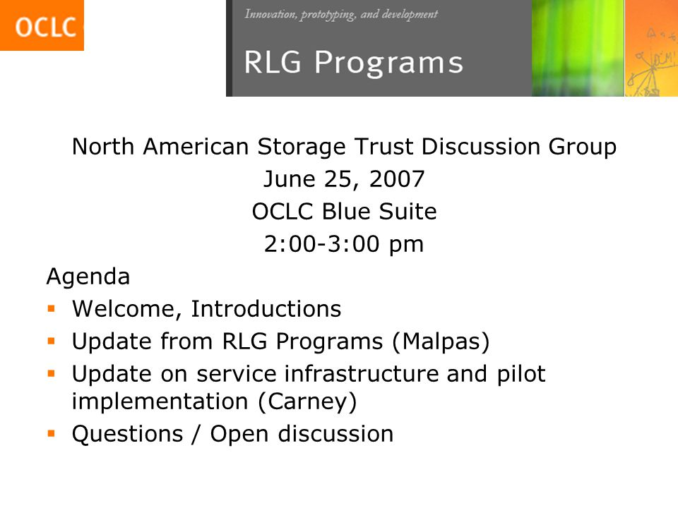 North American Storage Trust Discussion Group June 25, 2007 OCLC Blue Suite 2:00-3:00 pm Agenda  Welcome, Introductions  Update from RLG Programs (Malpas)  Update on service infrastructure and pilot implementation (Carney)  Questions / Open discussion