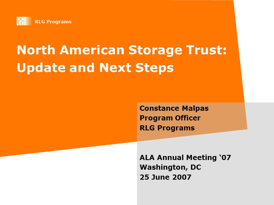RLG Programs North American Storage Trust: Update and Next Steps Constance Malpas Program Officer RLG Programs ALA Annual Meeting '07 Washington, DC 25 June 2007