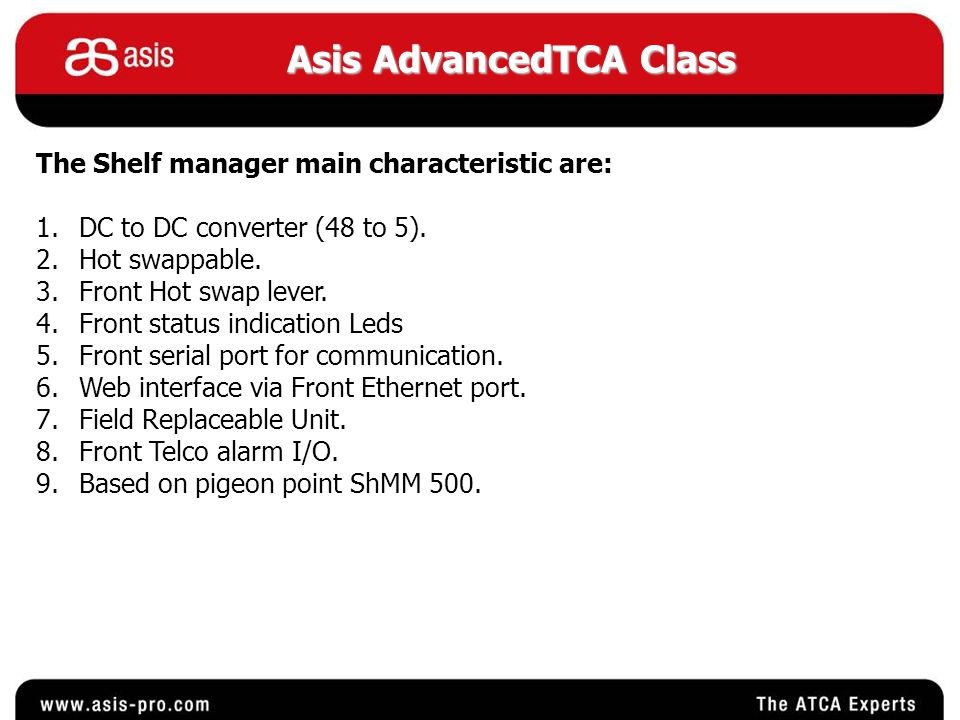 Asis AdvancedTCA Class The Shelf manager main characteristic are: 1.DC to DC converter (48 to 5). 2.Hot swappable. 3.Front Hot swap lever. 4.Front sta