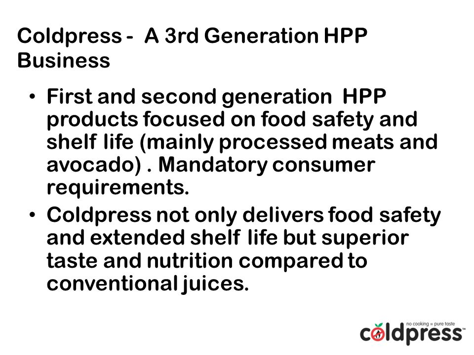 Coldpress - A 3rd Generation HPP Business First and second generation HPP products focused on food safety and shelf life (mainly processed meats and avocado).