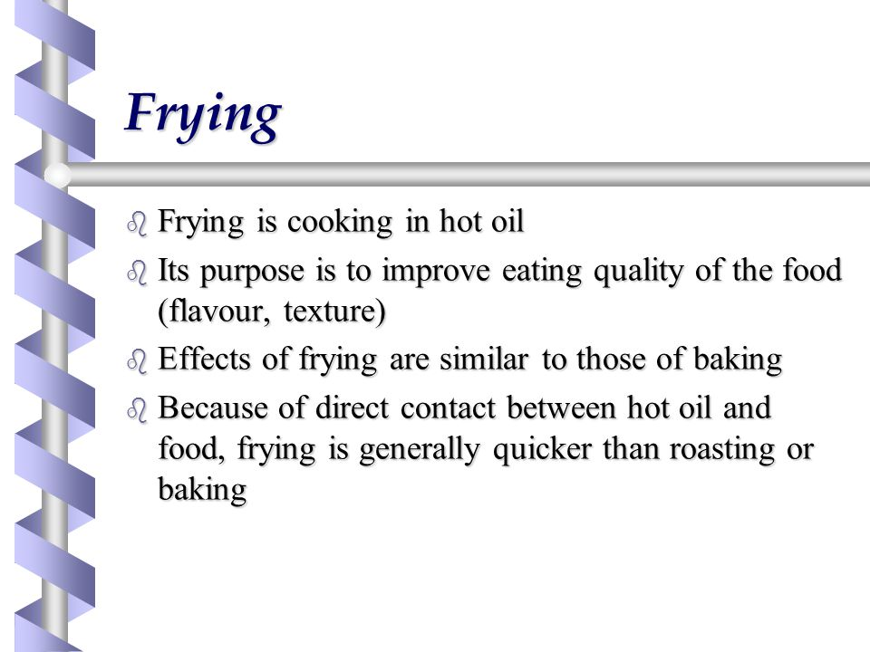 Frying b Frying is cooking in hot oil b Its purpose is to improve eating quality of the food (flavour, texture) b Effects of frying are similar to those of baking b Because of direct contact between hot oil and food, frying is generally quicker than roasting or baking