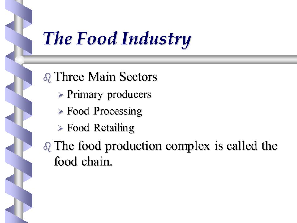 The Food Industry b Three Main Sectors  Primary producers  Food Processing  Food Retailing b The food production complex is called the food chain.