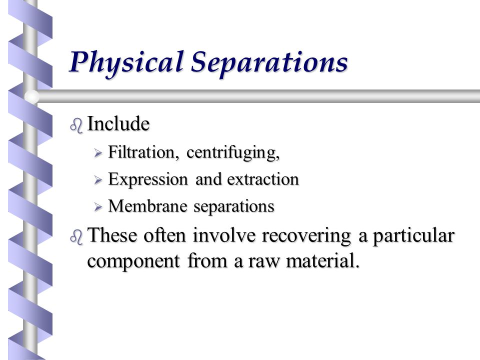 Physical Separations b Include  Filtration, centrifuging,  Expression and extraction  Membrane separations b These often involve recovering a particular component from a raw material.