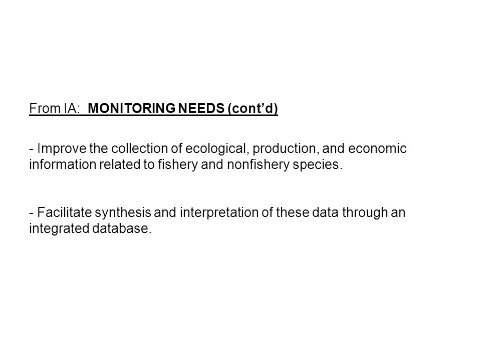 From IA: MONITORING NEEDS (cont'd) - Improve the collection of ecological, production, and economic information related to fishery and nonfishery species.