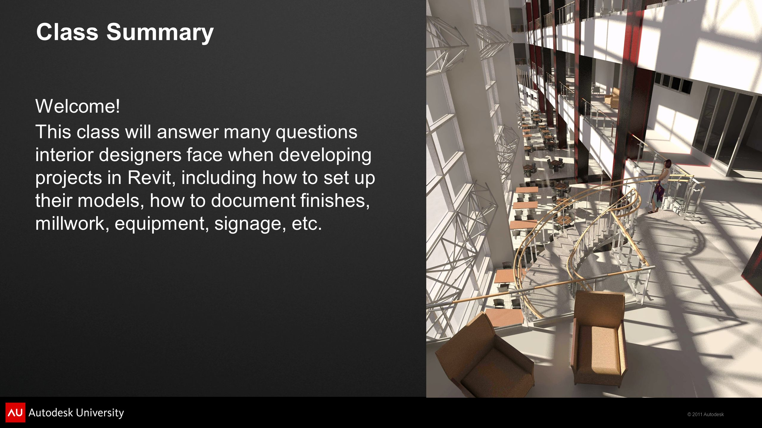 © 2011 Autodesk Class Summary Welcome! This class will answer many questions interior designers face when developing projects in Revit, including how