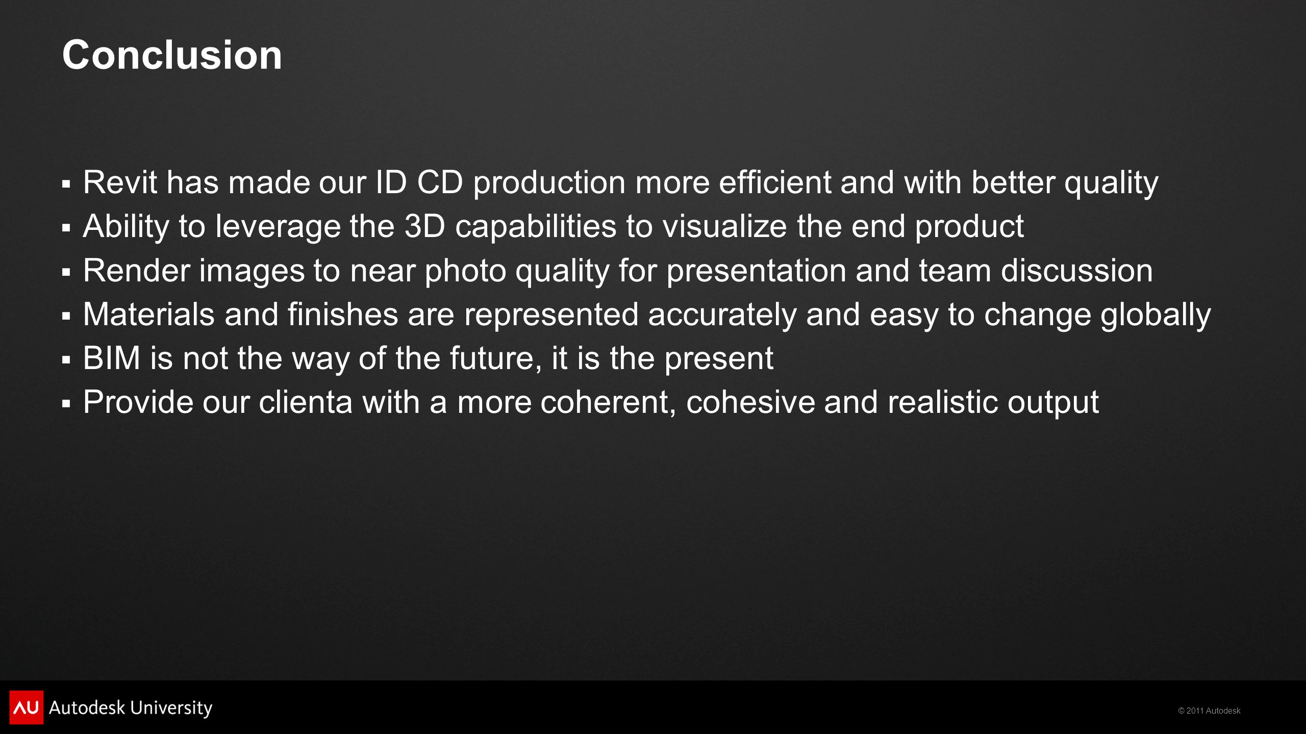 © 2011 Autodesk Conclusion  Revit has made our ID CD production more efficient and with better quality  Ability to leverage the 3D capabilities to v