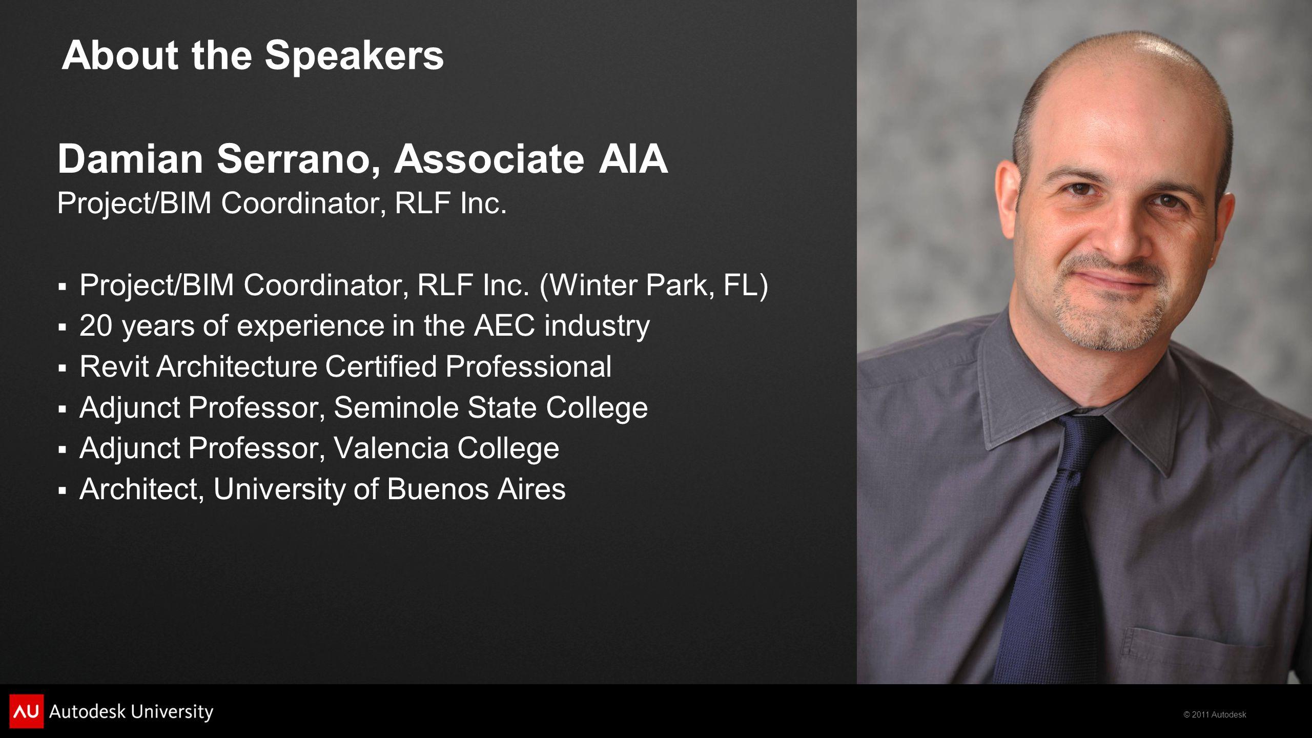 © 2011 Autodesk About the Speakers Damian Serrano, Associate AIA Project/BIM Coordinator, RLF Inc.