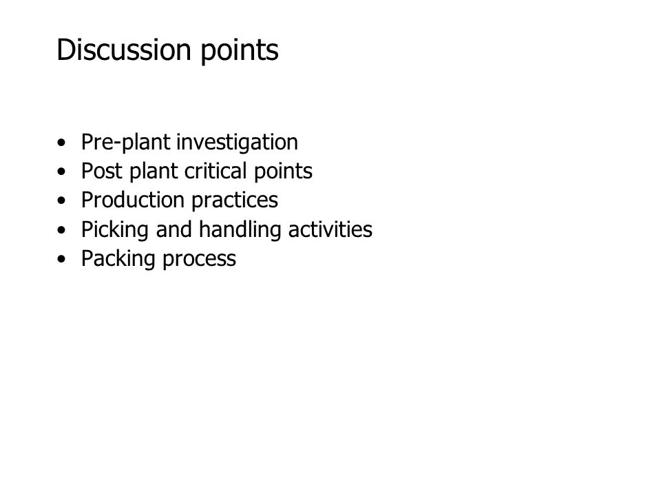 Discussion points Pre-plant investigation Post plant critical points Production practices Picking and handling activities Packing process