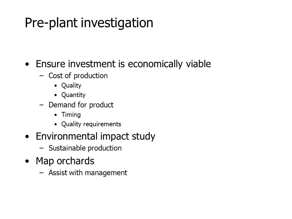 Pre-plant investigation Ensure investment is economically viable –Cost of production Quality Quantity –Demand for product Timing Quality requirements