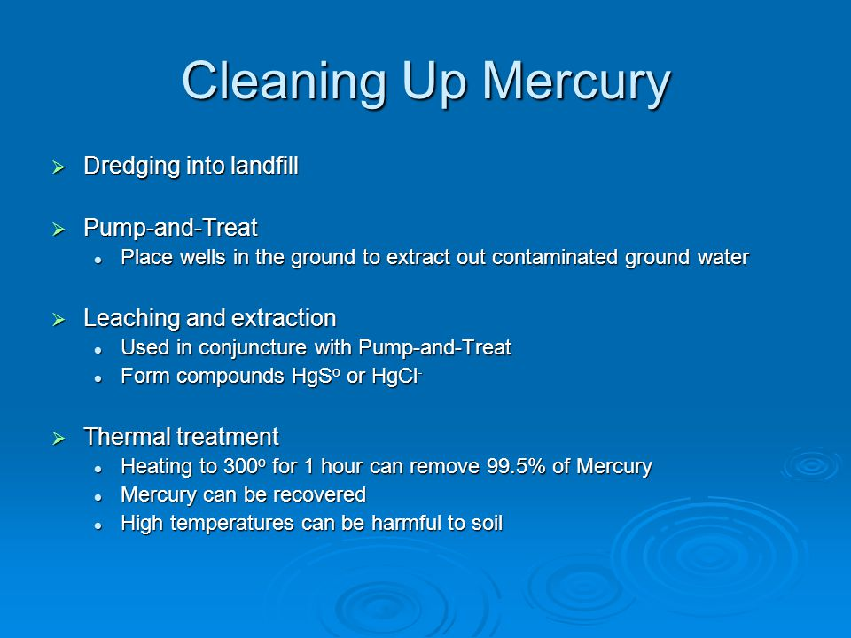 Cleaning Up Mercury  Dredging into landfill  Pump-and-Treat Place wells in the ground to extract out contaminated ground water Place wells in the ground to extract out contaminated ground water  Leaching and extraction Used in conjuncture with Pump-and-Treat Used in conjuncture with Pump-and-Treat Form compounds HgS o or HgCl - Form compounds HgS o or HgCl -  Thermal treatment Heating to 300 o for 1 hour can remove 99.5% of Mercury Heating to 300 o for 1 hour can remove 99.5% of Mercury Mercury can be recovered Mercury can be recovered High temperatures can be harmful to soil High temperatures can be harmful to soil