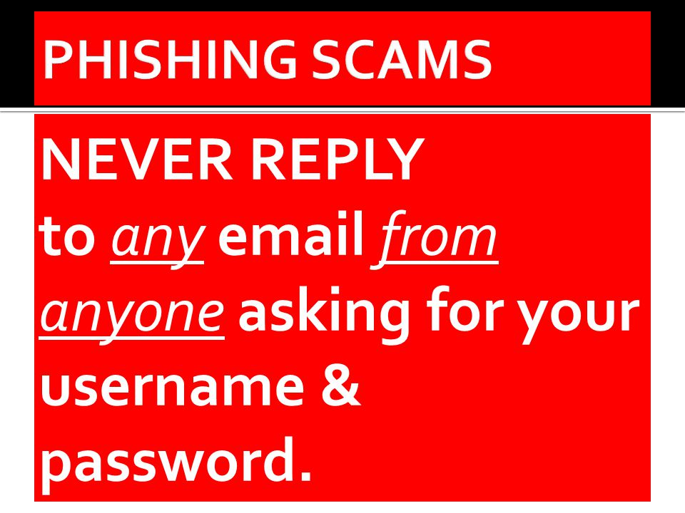 NEVER REPLY to any email from anyone asking for your username & password.