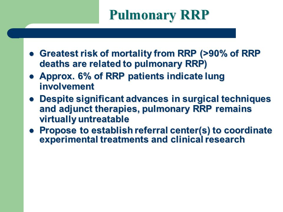 Pulmonary RRP Greatest risk of mortality from RRP (>90% of RRP deaths are related to pulmonary RRP) Greatest risk of mortality from RRP (>90% of RRP deaths are related to pulmonary RRP) Approx.