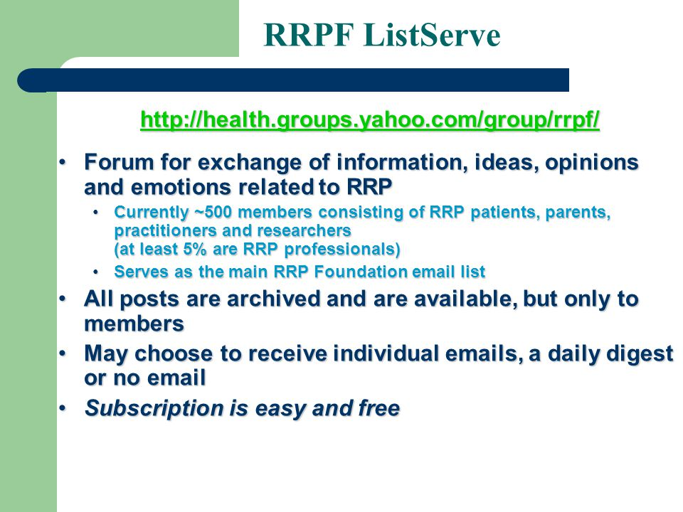 RRPF ListServe http://health.groups.yahoo.com/group/rrpf/ Forum for exchange of information, ideas, opinions and emotions related to RRPForum for exchange of information, ideas, opinions and emotions related to RRP Currently ~500 members consisting of RRP patients, parents, practitioners and researchers (at least 5% are RRP professionals)Currently ~500 members consisting of RRP patients, parents, practitioners and researchers (at least 5% are RRP professionals) Serves as the main RRP Foundation email listServes as the main RRP Foundation email list All posts are archived and are available, but only to membersAll posts are archived and are available, but only to members May choose to receive individual emails, a daily digest or no emailMay choose to receive individual emails, a daily digest or no email Subscription is easy and freeSubscription is easy and free