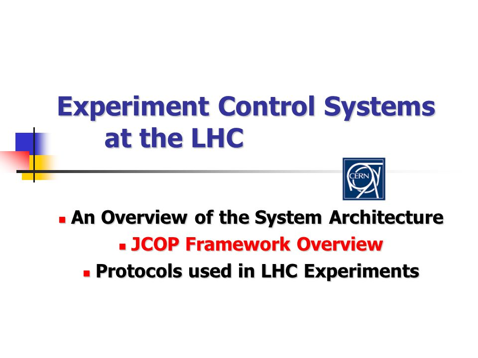 Experiment Control Systems at the LHC An Overview of the System Architecture An Overview of the System Architecture JCOP Framework Overview JCOP Framework Overview Protocols used in LHC Experiments Protocols used in LHC Experiments