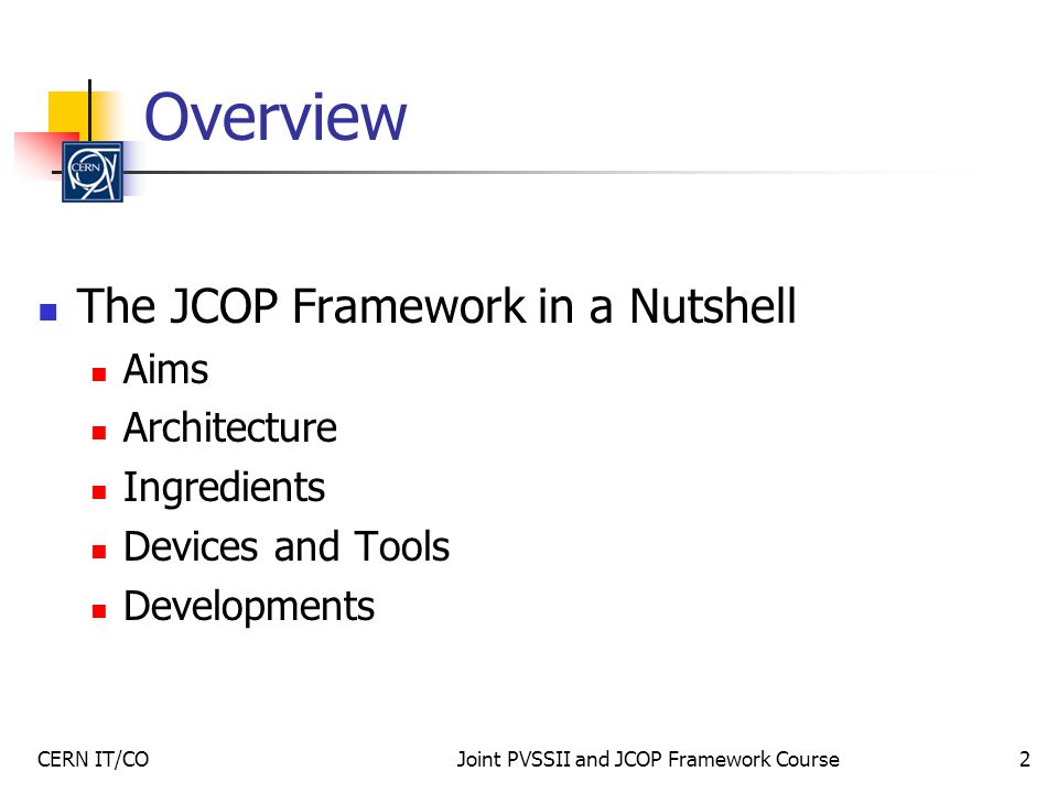 CERN IT/COJoint PVSSII and JCOP Framework Course2 Overview The JCOP Framework in a Nutshell Aims Architecture Ingredients Devices and Tools Developments