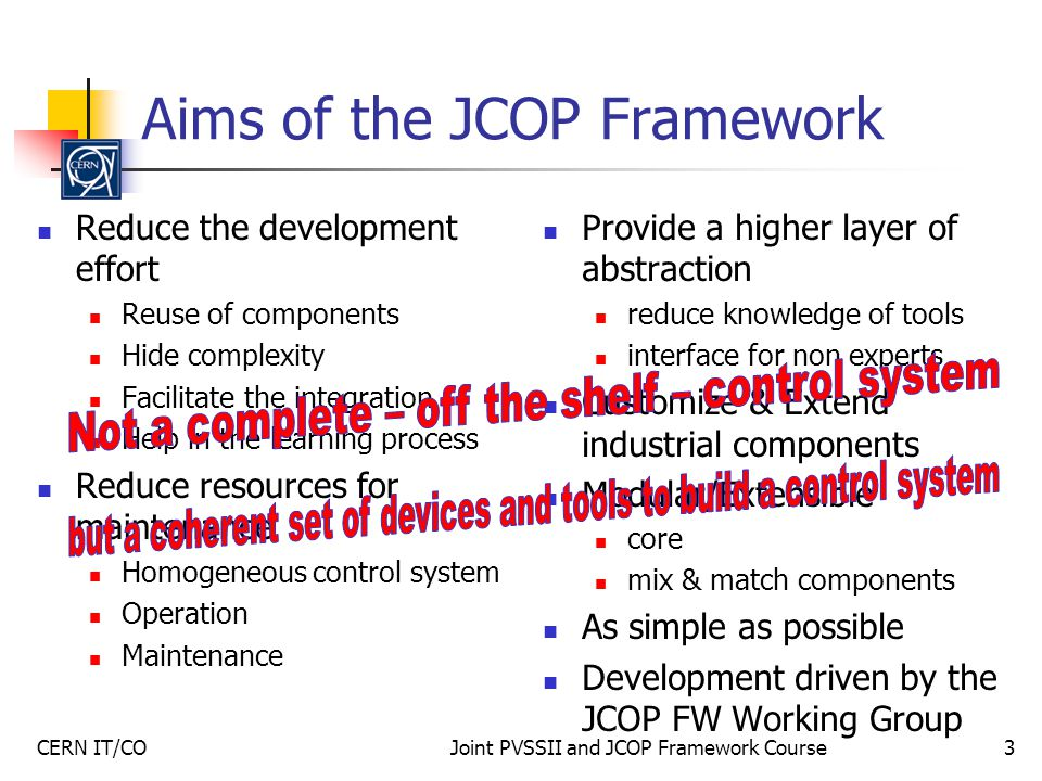 CERN IT/COJoint PVSSII and JCOP Framework Course3 Aims of the JCOP Framework Reduce the development effort Reuse of components Hide complexity Facilitate the integration Help in the learning process Reduce resources for maintenance Homogeneous control system Operation Maintenance Provide a higher layer of abstraction reduce knowledge of tools interface for non experts Customize & Extend industrial components Modular/Extensible core mix & match components As simple as possible Development driven by the JCOP FW Working Group