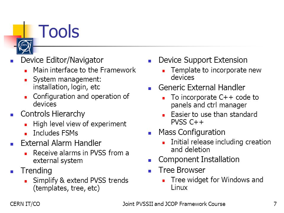 CERN IT/COJoint PVSSII and JCOP Framework Course7 Tools Device Editor/Navigator Main interface to the Framework System management: installation, login, etc Configuration and operation of devices Controls Hierarchy High level view of experiment Includes FSMs External Alarm Handler Receive alarms in PVSS from a external system Trending Simplify & extend PVSS trends (templates, tree, etc) Device Support Extension Template to incorporate new devices Generic External Handler To incorporate C++ code to panels and ctrl manager Easier to use than standard PVSS C++ Mass Configuration Initial release including creation and deletion Component Installation Tree Browser Tree widget for Windows and Linux