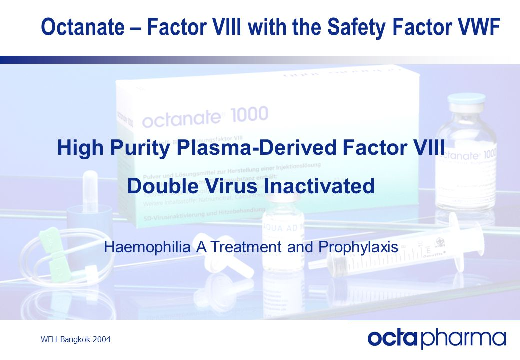 WFH Bangkok 2004 Octanate – Factor VIII with the Safety Factor VWF High Purity Plasma-Derived Factor VIII Double Virus Inactivated Haemophilia A Treat