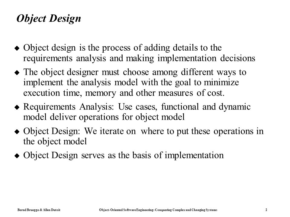 Bernd Bruegge & Allen Dutoit Object-Oriented Software Engineering: Conquering Complex and Changing Systems 2 Object Design  Object design is the process of adding details to the requirements analysis and making implementation decisions  The object designer must choose among different ways to implement the analysis model with the goal to minimize execution time, memory and other measures of cost.