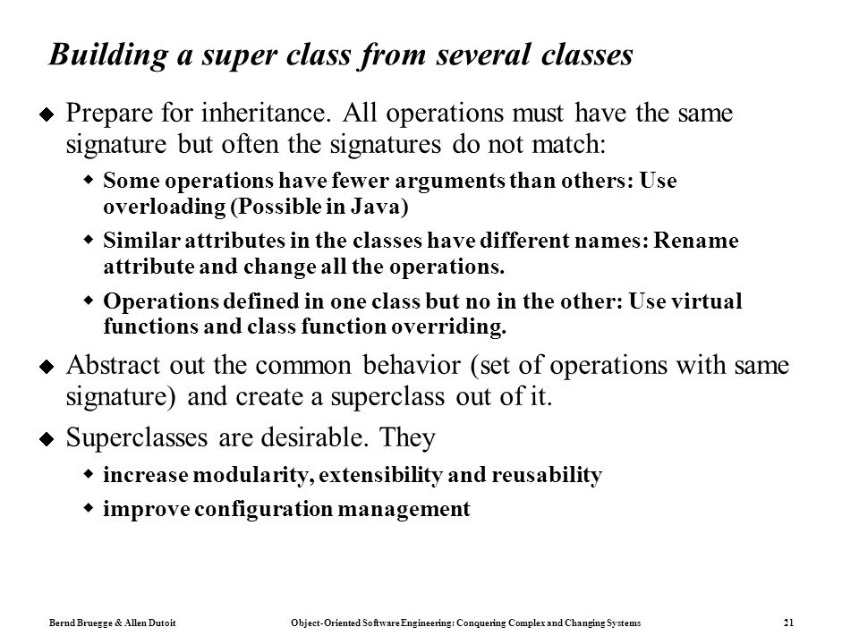 Bernd Bruegge & Allen Dutoit Object-Oriented Software Engineering: Conquering Complex and Changing Systems 21 Building a super class from several classes  Prepare for inheritance.