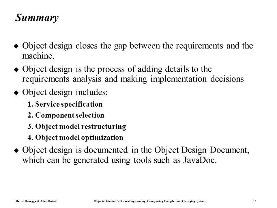 Bernd Bruegge & Allen Dutoit Object-Oriented Software Engineering: Conquering Complex and Changing Systems 35 Summary  Object design closes the gap between the requirements and the machine.