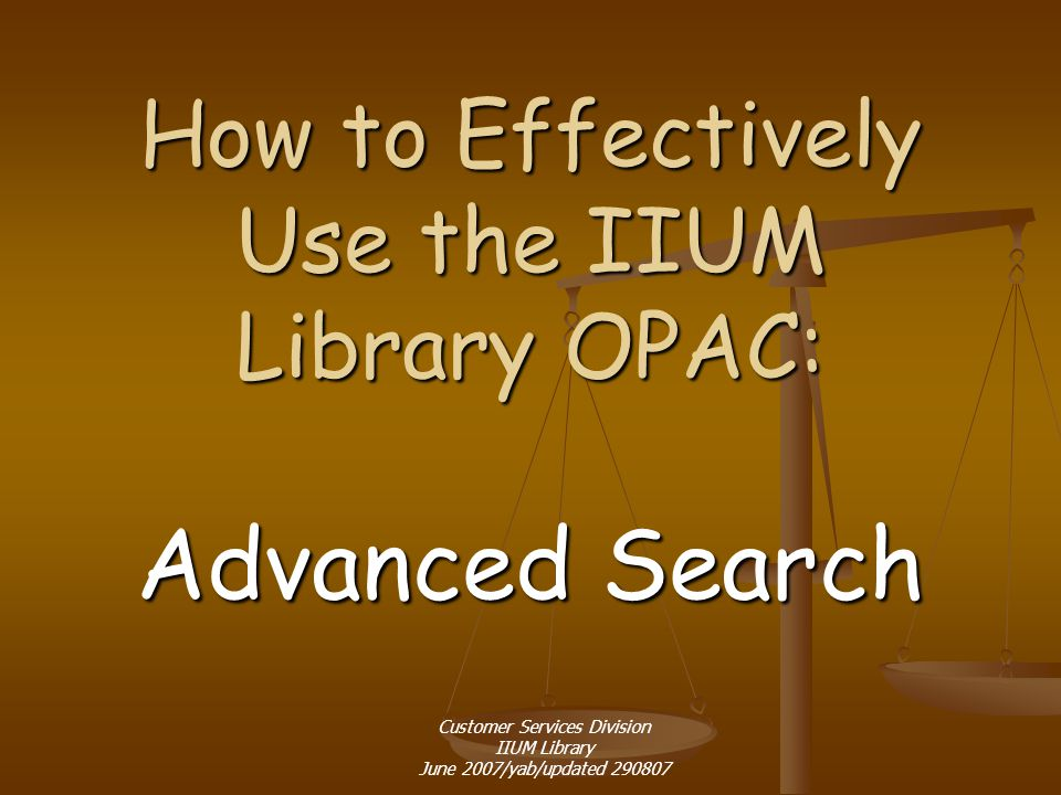 How to Effectively Use the IIUM Library OPAC: Advanced Search Customer Services Division IIUM Library June 2007/yab/updated 290807