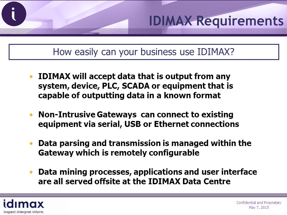 Confidential and Proprietary May 7, 2015 IDIMAX Requirements IDIMAX will accept data that is output from any system, device, PLC, SCADA or equipment that is capable of outputting data in a known format Non-Intrusive Gateways can connect to existing equipment via serial, USB or Ethernet connections Data parsing and transmission is managed within the Gateway which is remotely configurable Data mining processes, applications and user interface are all served offsite at the IDIMAX Data Centre How easily can your business use IDIMAX?