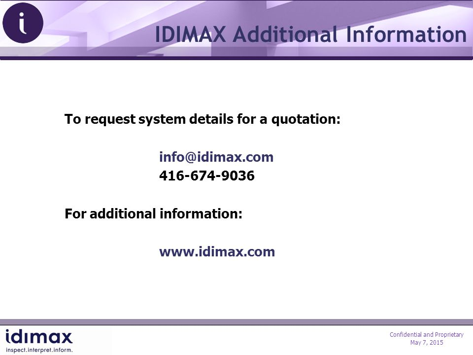 Confidential and Proprietary May 7, 2015 IDIMAX Additional Information To request system details for a quotation: info@idimax.com 416-674-9036 For additional information: www.idimax.com