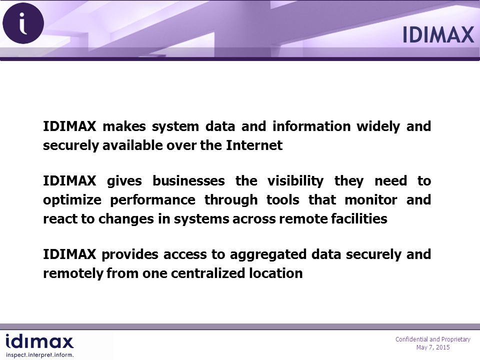 Confidential and Proprietary May 7, 2015 IDIMAX makes system data and information widely and securely available over the Internet IDIMAX gives businesses the visibility they need to optimize performance through tools that monitor and react to changes in systems across remote facilities IDIMAX provides access to aggregated data securely and remotely from one centralized location IDIMAX
