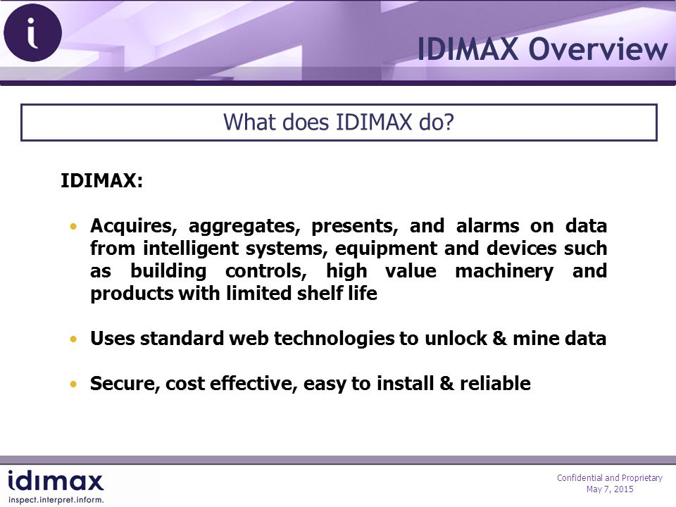 Confidential and Proprietary May 7, 2015 Internet IDIMAX Overview Client Facilities & Systems IDIMAX Data Centre Client Access Wireless Notifications Gateways IDIMAX Gateway acquires data from remote systems and transfers encrypted data to a secure centre through the Internet using https & SSL Gateways easily connect to existing equipment that outputs data through serial, USB or Ethernet ports IDIMAX provides online tools, reports, and notifications to enhance & extract the value of the data