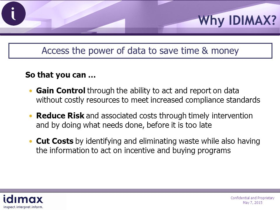 Confidential and Proprietary May 7, 2015 IDIMAX Delivers Results Sample Case: Consumption Profiling Status Quo: Property Managers analyzing monthly utility bills while attempting to rationalize where gains can be made With IDIMAX: Detailed reporting identifies actual performance within discrete areas of multiple facilities and their control settings Benefits: Benchmarking and monitoring create profiles that help identify leakage and excess consumption outside required profiles Installation: IDIMAX Gateway receives and parses data that is directly output from existing building controls.
